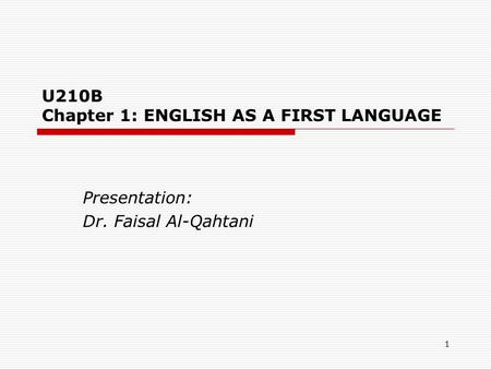 1 U210B Chapter 1: ENGLISH AS A FIRST LANGUAGE Presentation: Dr. Faisal Al-Qahtani.