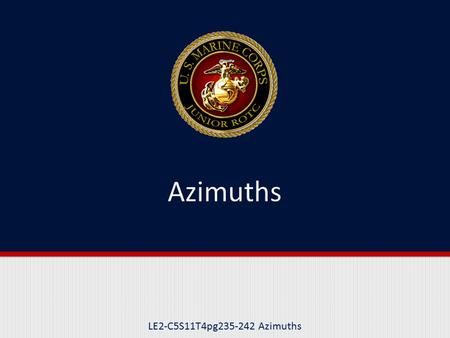 LE2-C5S11T4pg235-242 Azimuths. Purpose The purpose of this lesson is to teach you how to determine azimuths.