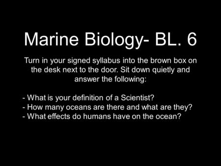 Marine Biology- BL. 6 Turn in your signed syllabus into the brown box on the desk next to the door. Sit down quietly and answer the following: - What is.