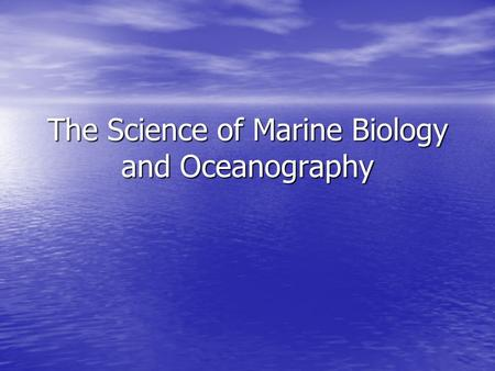 The Science of Marine Biology and Oceanography. Objectives: Define Marine Biology and Oceanography Define Marine Biology and Oceanography Know why each.