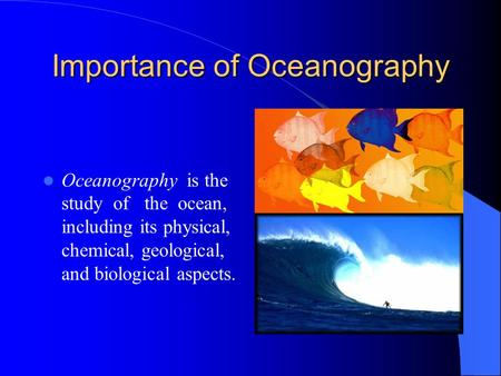 Importance of Oceanography Oceanography is the study of the ocean, including its physical, chemical, geological, and biological aspects.