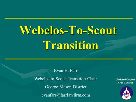 1 Webelos-To-Scout Transition National Capital Area Council Evan H. Farr Webelos-to-Scout Transition Chair George Mason District