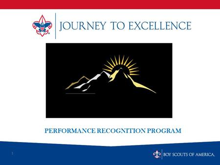 1 PERFORMANCE RECOGNITION PROGRAM. What is Scouting's Journey to Excellence? Journey to Excellence is the new Performance assessment Communication model.