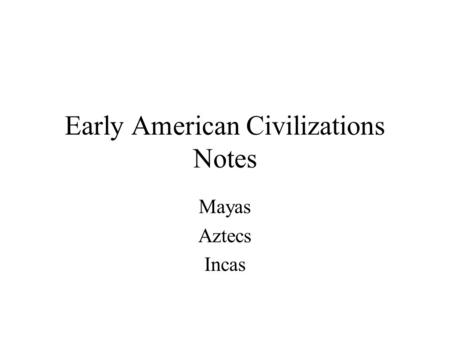 Early American Civilizations Notes Mayas Aztecs Incas.