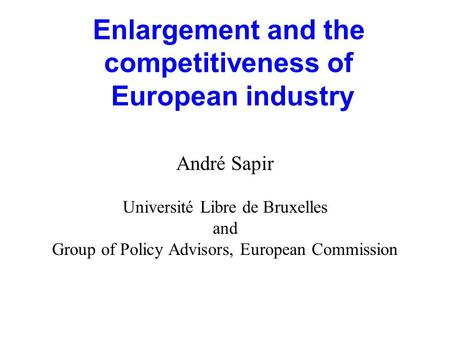Enlargement and the competitiveness of European industry André Sapir Université Libre de Bruxelles and Group of Policy Advisors, European Commission.