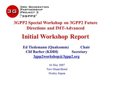 3GPP2 Special Workshop on 3GPP2 Future Directions and IMT-Advanced Initial Workshop Report Ed Tiedemann (Qualcomm)Chair Clif Barber (KDDI)Secretary