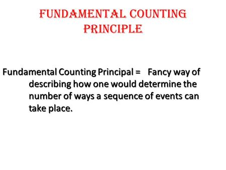 Fundamental counting principle Fundamental Counting Principal = Fancy way of describing how one would determine the number of ways a sequence of events.