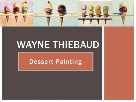 Dessert Painting WAYNE THIEBAUD.  Born in 1920 in Arizona  Currently Still painting and Teaching at 96 years old. EARLY LIFE.