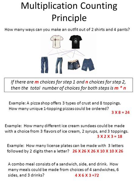Multiplication Counting Principle How many ways can you make an outfit out of 2 shirts and 4 pants? If there are m choices for step 1 and n choices for.