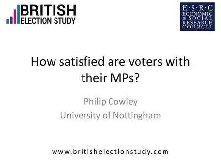 How satisfied are voters with their MPs? Philip Cowley University of Nottingham www.britishelectionstudy.com.