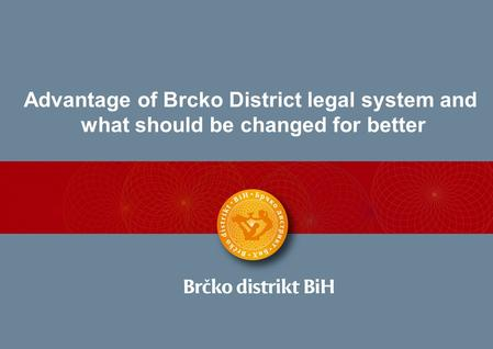 Advantage of Brcko District legal system and what should be changed for better.