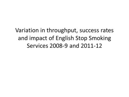 Variation in throughput, success rates and impact of English Stop Smoking Services 2008-9 and 2011-12.