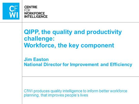 CfWI produces quality intelligence to inform better workforce planning, that improves people's lives QIPP, the quality and productivity challenge: Workforce,