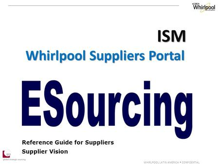 WHIRLPOOL LATIN AMERICA  CONFIDENTIAL Reference Guide for Suppliers Supplier Vision ISM Whirlpool Suppliers Portal.