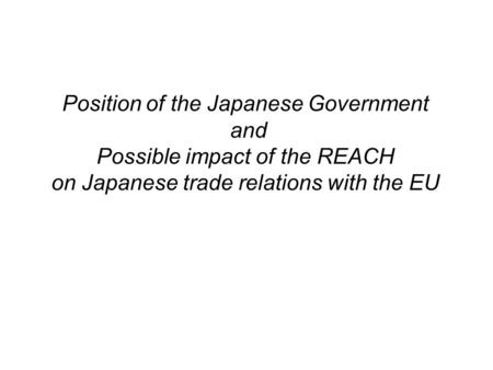 Position of the Japanese Government and Possible impact of the REACH on Japanese trade relations with the EU.