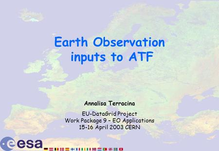 Earth Observation inputs to ATF Annalisa Terracina EU-DataGrid Project Work Package 9 – EO Applications 15-16 April 2003 CERN.