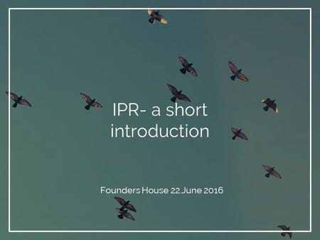 IPR- a short introduction Founders House 22.June 2016.