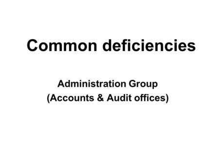 Common deficiencies Administration Group (Accounts & Audit offices)