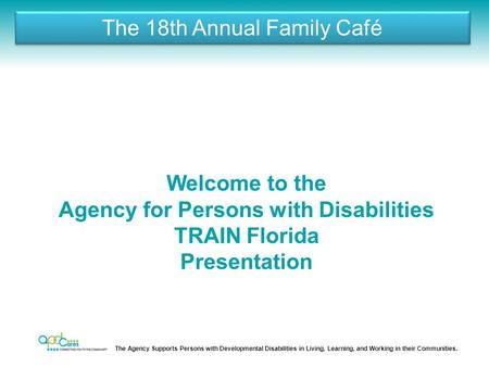 The Agency Supports Persons with Developmental Disabilities in Living, Learning, and Working in their Communities. The 18th Annual Family Café Welcome.