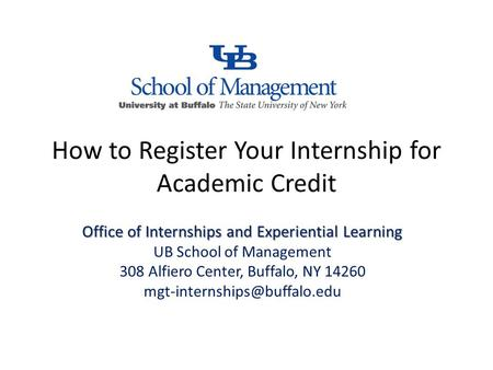 How to Register Your Internship for Academic Credit Office of Internships and Experiential Learning UB School of Management 308 Alfiero Center, Buffalo,