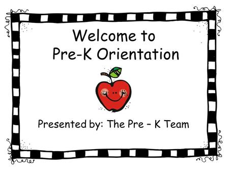Welcome to Pre-K Orientation Presented by: The Pre – K Team.