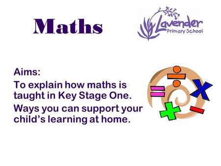 Maths Aims: To explain how maths is taught in Key Stage One. Ways you can support your child's learning at home.