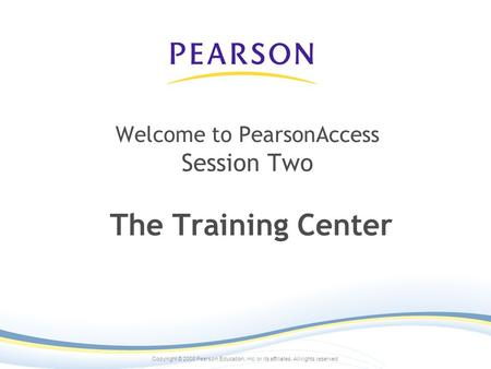 Copyright © 2008 Pearson Education, inc. or its affiliates. All rights reserved. Welcome to PearsonAccess Session Two The Training Center.