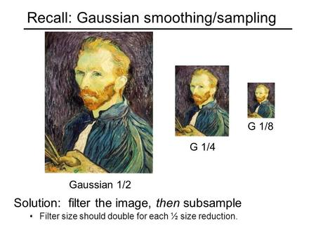 Recall: Gaussian smoothing/sampling G 1/4 G 1/8 Gaussian 1/2 Solution: filter the image, then subsample Filter size should double for each ½ size reduction.