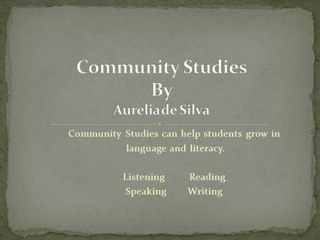 Community Studies can help students grow in language and literacy. Listening Reading Speaking Writing.