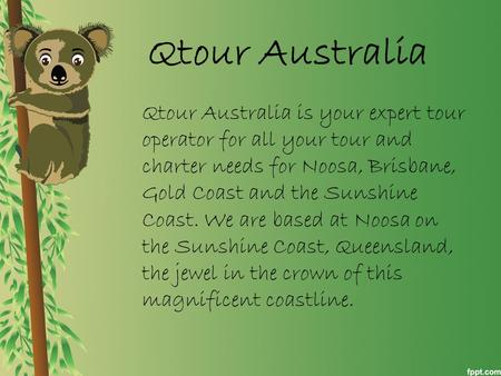 Qtour Australia Qtour Australia is your expert tour operator for all your tour and charter needs for Noosa, Brisbane, Gold Coast and the Sunshine Coast.