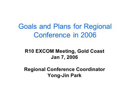 Goals and Plans for Regional Conference in 2006 R10 EXCOM Meeting, Gold Coast Jan 7, 2006 Regional Conference Coordinator Yong-Jin Park.