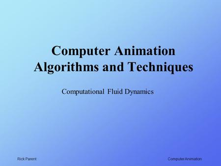Computer Animation Rick Parent Computer Animation Algorithms and Techniques Computational Fluid Dynamics.