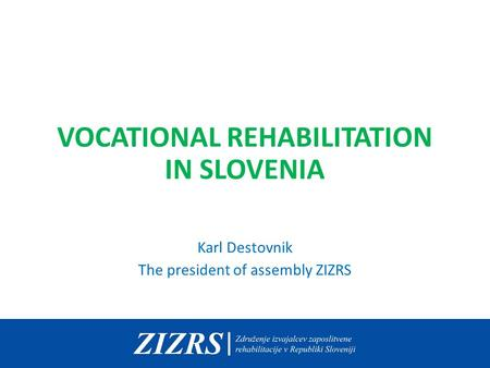 VOCATIONAL REHABILITATION IN SLOVENIA Karl Destovnik The president of assembly ZIZRS.