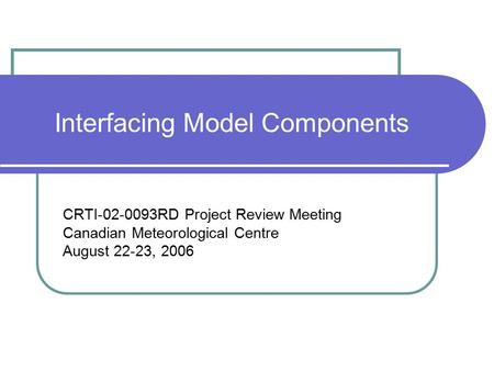 Interfacing Model Components CRTI-02-0093RD Project Review Meeting Canadian Meteorological Centre August 22-23, 2006.