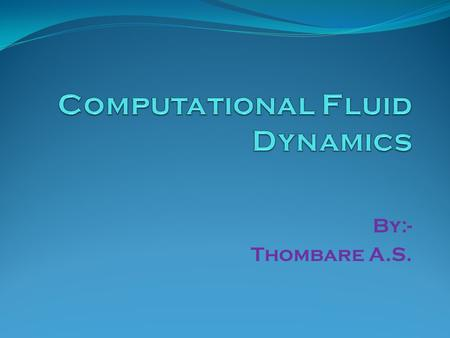 By:- Thombare A.S.. What is CFD? Computational Fluid Dynamics (CFD) is the science of predicting fluid flow, heat transfer, mass transfer, chemical reactions,