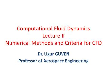 Computational Fluid Dynamics Lecture II Numerical Methods and Criteria for CFD Dr. Ugur GUVEN Professor of Aerospace Engineering.