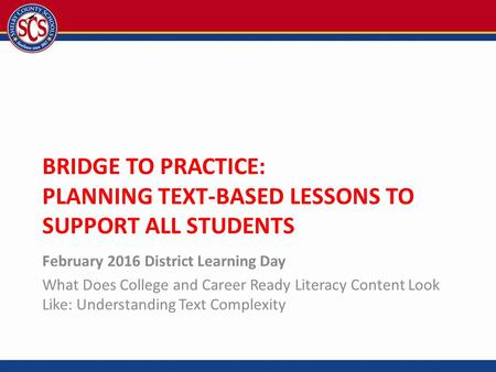 BRIDGE TO PRACTICE: PLANNING TEXT-BASED LESSONS TO SUPPORT ALL STUDENTS February 2016 District Learning Day What Does College and Career Ready Literacy.