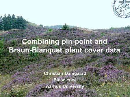 Bioscience – Aarhus University Combining pin-point and Braun-Blanquet plant cover data Christian Damgaard Bioscience Aarhus University.
