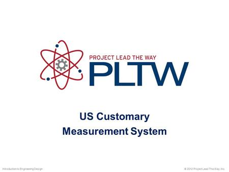 US Customary Measurement System © 2012 Project Lead The Way, Inc.Introduction to Engineering Design.