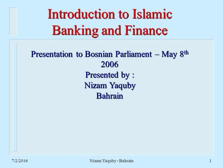 7/2/2016Nizam Yaquby - Bahrain1 Introduction to Islamic Banking and Finance Presentation to Bosnian Parliament – May 8 th 2006 Presented by : Nizam Yaquby.