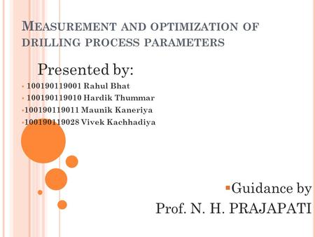 M EASUREMENT AND OPTIMIZATION OF DRILLING PROCESS PARAMETERS Presented by:  100190119001 Rahul Bhat  100190119010 Hardik Thummar  100190119011 Maunik.
