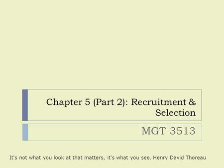 Chapter 5 (Part 2): Recruitment & Selection MGT 3513 It's not what you look at that matters, it's what you see. Henry David Thoreau.