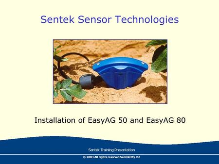 Sentek Training Presentation © 2003 All rights reserved Sentek Pty Ltd Sentek Sensor Technologies Installation of EasyAG 50 and EasyAG 80.