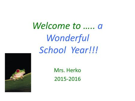 Welcome to ….. a Wonderful School Year!!! Mrs. Herko 2015-2016.