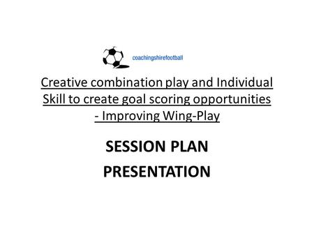 Creative combination play and Individual Skill to create goal scoring opportunities - Improving Wing-Play SESSION PLAN PRESENTATION.