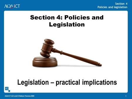 Section 4 Policies and legislation AQA ICT A2 Level © Nelson Thornes 2009 1 Section 4: Policies and Legislation Legislation – practical implications.