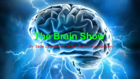 The Brain Show By: Sadie Zimmerman, Giselle Guerra, Aldo Solorzano.
