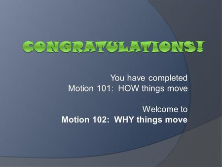 You have completed Motion 101: HOW things move Welcome to Motion 102: WHY things move.