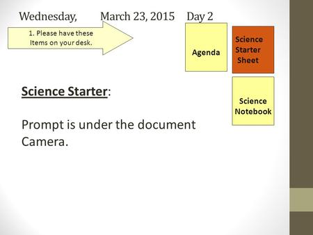 Wednesday, March 23, 2015 Day 2 Science Starter Sheet 1. Please have these Items on your desk. Agenda Science Starter: Prompt is under the document Camera.