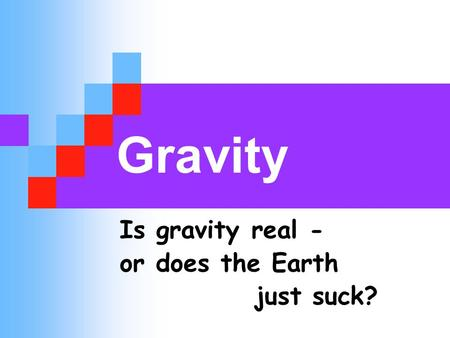 Gravity Is gravity real - or does the Earth just suck?